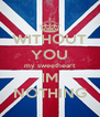WITHOUT YOU my sweetheart IM NOTHING - Personalised Poster A4 size