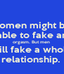 Women might be  able to fake an orgasm. But men  will fake a whole relationship.  - Personalised Poster A4 size