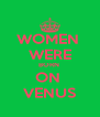 WOMEN  WERE BORN  ON  VENUS - Personalised Poster A4 size