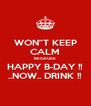 "WON""T KEEP CALM BECAUSE HAPPY B-DAY !! ..NOW.. DRINK !! - Personalised Poster A4 size"