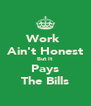 Work  Ain't Honest But It Pays The Bills - Personalised Poster A4 size