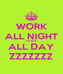 WORK ALL NIGHT SLEEP ALL DAY ZZZZZZZ - Personalised Poster A4 size
