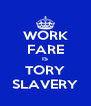 WORK FARE IS TORY SLAVERY - Personalised Poster A4 size