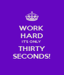 WORK  HARD IT'S ONLY THIRTY SECONDS! - Personalised Poster A4 size