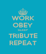WORK OBEY SLEEP TRIBUTE REPEAT - Personalised Poster A4 size