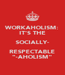 "WORKAHOLISM: IT'S THE SOCIALLY- RESPECTABLE ""-AHOLISM"" - Personalised Poster A4 size"