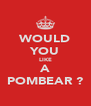 WOULD YOU LIKE A POMBEAR ? - Personalised Poster A4 size