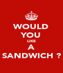 WOULD YOU LIKE A SANDWICH ? - Personalised Poster A4 size
