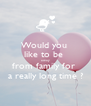 Would you  like to be  away from family for  a really long time ? - Personalised Poster A4 size