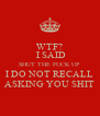 WTF?  I SAID SHUT THE FUCK UP I DO NOT RECALL ASKING YOU SHIT - Personalised Poster A4 size