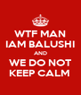 WTF MAN IAM BALUSHI AND WE DO NOT KEEP CALM  - Personalised Poster A4 size