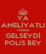 YA AMELİYATLI YERİME GELSEYDİ POLiS BEY - Personalised Poster A4 size