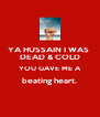 YA HUSSAIN I WAS  DEAD & COLD YOU GAVE ME A beating heart.  - Personalised Poster A4 size