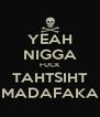 YEAH NIGGA FUCK TAHTSIHT MADAFAKA - Personalised Poster A4 size