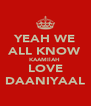 YEAH WE ALL KNOW KAAMIlAH  LOVE DAANIYAAL - Personalised Poster A4 size