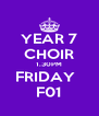 YEAR 7 CHOIR 1.30PM FRIDAY   F01 - Personalised Poster A4 size