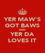 YER MAW'S GOT BAWS AND YER DA LOVES IT - Personalised Poster A4 size