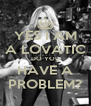 YES I AM A LOVATIC DO YOU HAVE A PROBLEM? - Personalised Poster A4 size