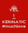 YES, I AM KERINATIC #muchlove - Personalised Poster A4 size