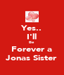 Yes.. I'll Be Forever a Jonas Sister - Personalised Poster A4 size