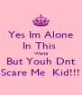 Yes Im Alone In This  World But Youh Dnt Scare Me  Kid!!! - Personalised Poster A4 size