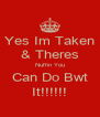 Yes Im Taken & Theres Nuffin You Can Do Bwt It!!!!!! - Personalised Poster A4 size