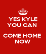 YES KYLE YOU CAN   COME HOME  NOW - Personalised Poster A4 size