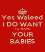 Yes Waleed I DO WANT TO HAVE YOUR BABIES - Personalised Poster A4 size