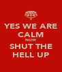 YES WE ARE CALM NOW SHUT THE HELL UP - Personalised Poster A4 size