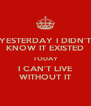 YESTERDAY I DIDN'T KNOW IT EXISTED TODAY I CAN'T LIVE WITHOUT IT - Personalised Poster A4 size