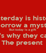 Yesterday is history  Tomorrow a mystery  But today is a gift  That's why they call it  The present  - Personalised Poster A4 size