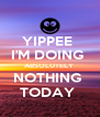 YIPPEE  I'M DOING  ABSOLUTELY  NOTHING  TODAY  - Personalised Poster A4 size