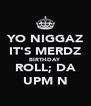 YO NIGGAZ IT'S MERDZ BIRTHDAY  ROLL; DA UPM N - Personalised Poster A4 size