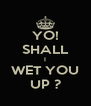 YO! SHALL I WET YOU UP ? - Personalised Poster A4 size