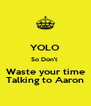 YOLO So Don't  Waste your time Talking to Aaron - Personalised Poster A4 size