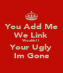 You Add Me We Link Woahh!! Your Ugly Im Gone - Personalised Poster A4 size