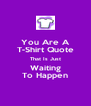 You Are A T-Shirt Quote That Is Just Waiting To Happen - Personalised Poster A4 size