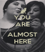 YOU ARE  ALMOST HERE - Personalised Poster A4 size