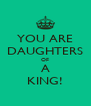 YOU ARE DAUGHTERS OF  A  KING! - Personalised Poster A4 size