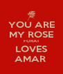 YOU ARE MY ROSE FORAT LOVES AMAR  - Personalised Poster A4 size