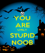 YOU ARE ONLY STUPID NOOB - Personalised Poster A4 size
