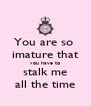 You are so  imature that you have to stalk me all the time - Personalised Poster A4 size