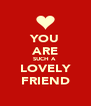 YOU ARE SUCH A  LOVELY FRIEND - Personalised Poster A4 size
