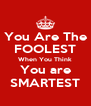 You Are The FOOLEST When You Think You are SMARTEST - Personalised Poster A4 size
