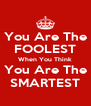 You Are The FOOLEST When You Think You Are The SMARTEST - Personalised Poster A4 size