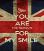 YOU ARE THE REASON FOR MY SMILE  - Personalised Poster A4 size