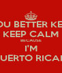 YOU BETTER KEEP KEEP CALM BECAUSE I'M PUERTO RICAN - Personalised Poster A4 size