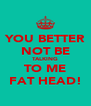 YOU BETTER NOT BE TALKING TO ME FAT HEAD! - Personalised Poster A4 size