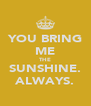 YOU BRING ME THE SUNSHINE. ALWAYS. - Personalised Poster A4 size