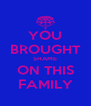 YOU BROUGHT SHAME ON THIS FAMILY - Personalised Poster A4 size